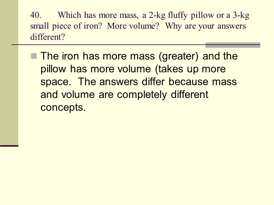 40.Which has more mass, a 2-kg fluffy pillow or a 3-kg small piece of iron? More volume? Why are your answers different? The iron has more mass (great