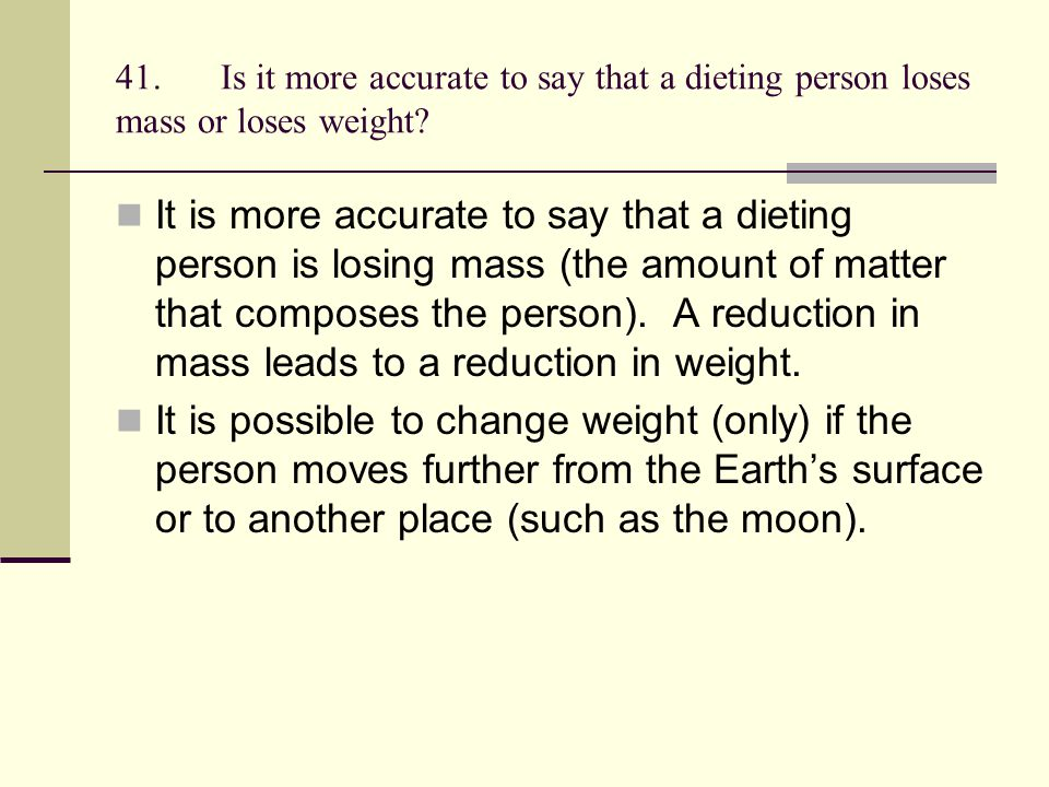 41.Is it more accurate to say that a dieting person loses mass or loses weight? It is more accurate to say that a dieting person is losing mass (the a