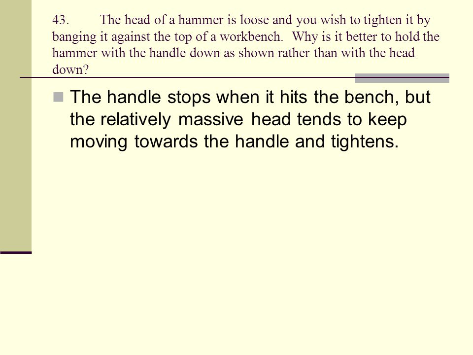 43.The head of a hammer is loose and you wish to tighten it by banging it against the top of a workbench. Why is it better to hold the hammer with the