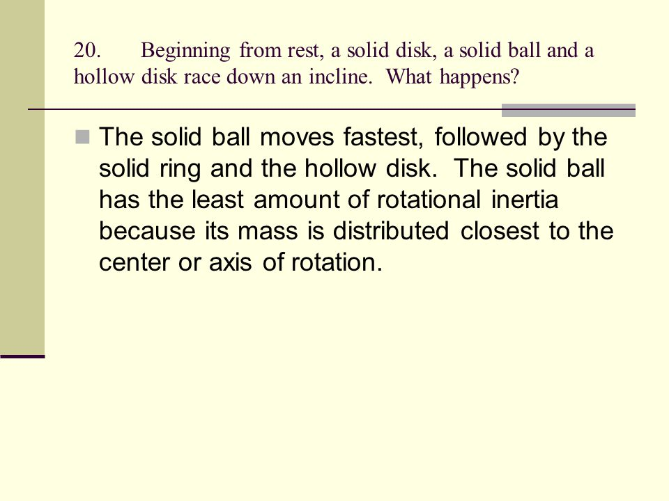 20.Beginning from rest, a solid disk, a solid ball and a hollow disk race down an incline. What happens? The solid ball moves fastest, followed by the