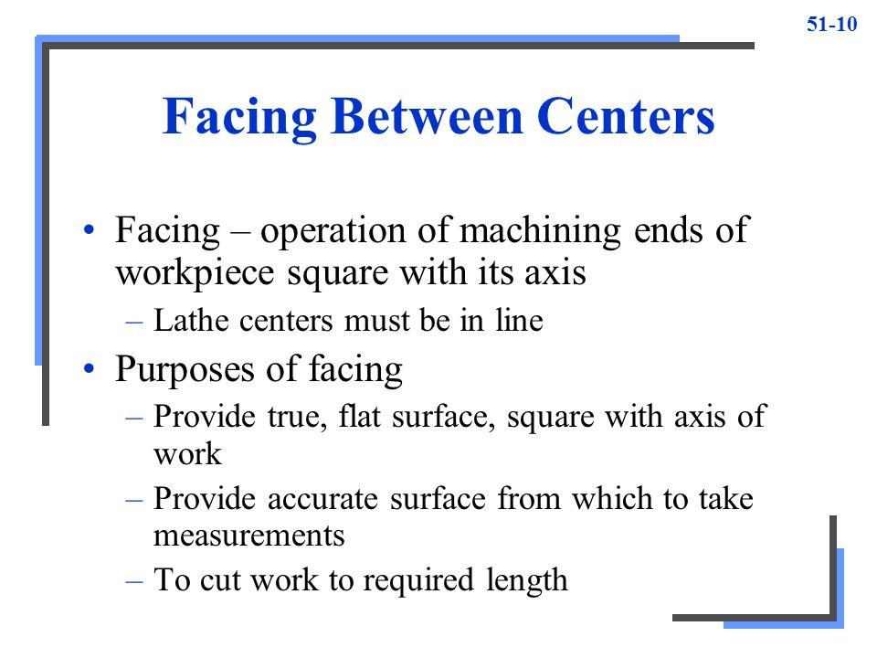 51-10 Facing Between Centers Facing – operation of machining ends of workpiece square with its axis –Lathe centers must be in line Purposes of facing