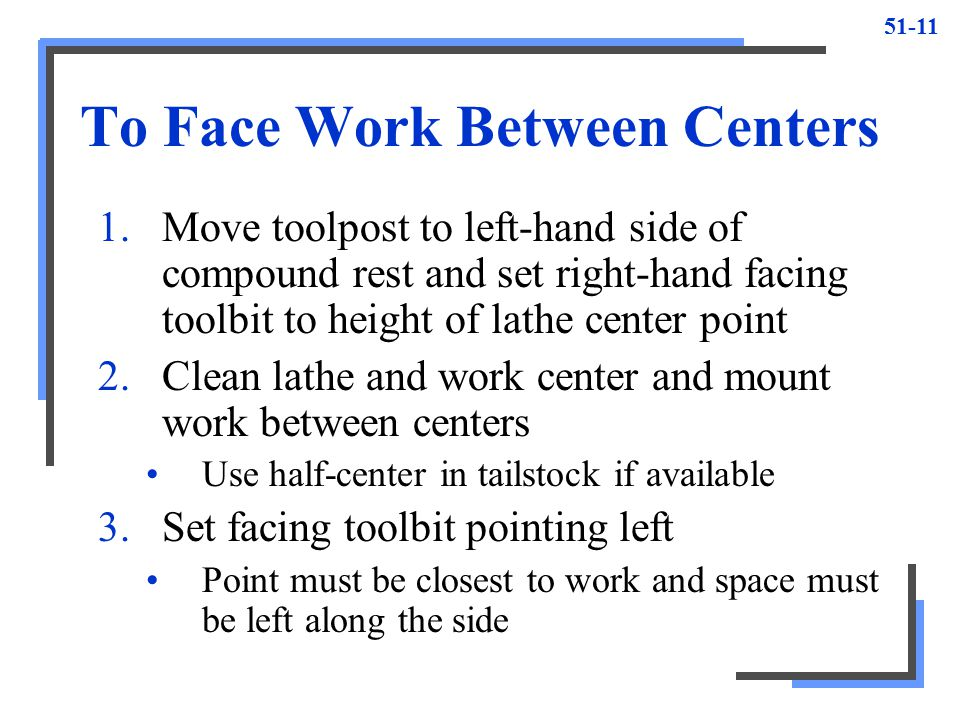51-11 To Face Work Between Centers 1.Move toolpost to left-hand side of compound rest and set right-hand facing toolbit to height of lathe center poin