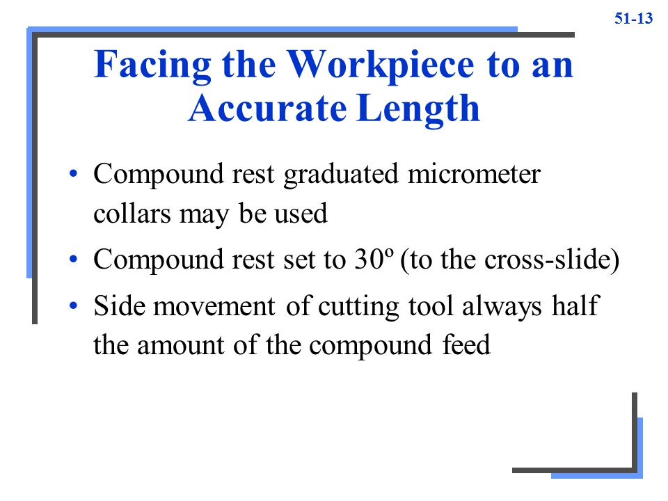 51-13 Facing the Workpiece to an Accurate Length Compound rest graduated micrometer collars may be used Compound rest set to 30º (to the cross-slide)