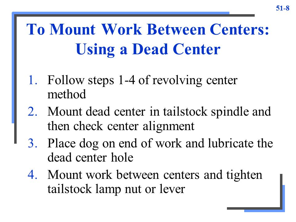 51-8 To Mount Work Between Centers: Using a Dead Center 1.Follow steps 1-4 of revolving center method 2.Mount dead center in tailstock spindle and the