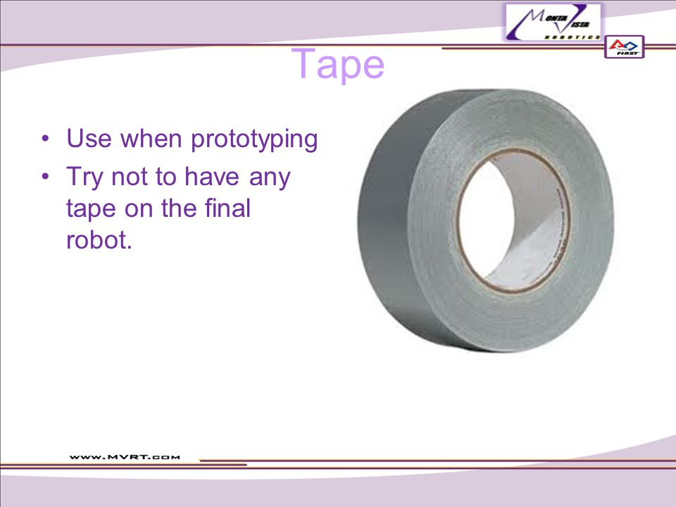 Tape Use when prototyping Try not to have any tape on the final robot.