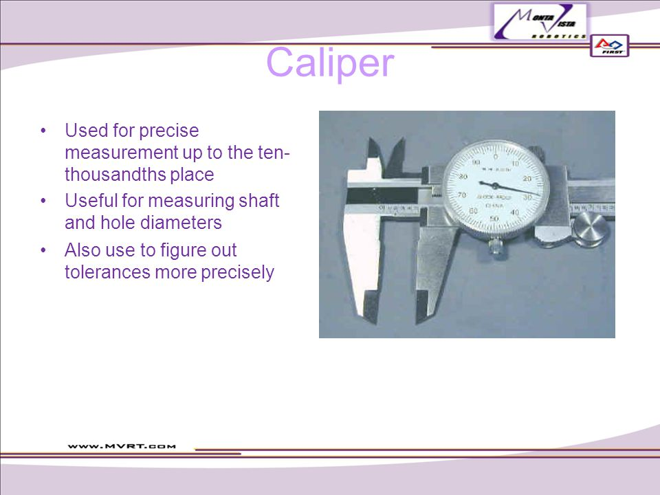 Caliper Used for precise measurement up to the ten- thousandths place Useful for measuring shaft and hole diameters Also use to figure out tolerances more precisely