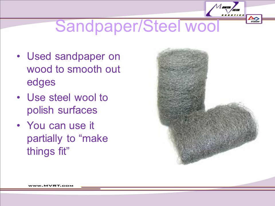 Sandpaper/Steel wool Used sandpaper on wood to smooth out edges Use steel wool to polish surfaces You can use it partially to make things fit