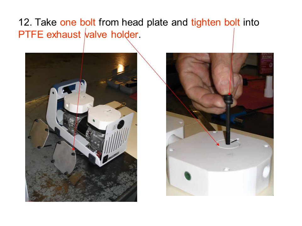 12. Take one bolt from head plate and tighten bolt into PTFE exhaust valve holder.