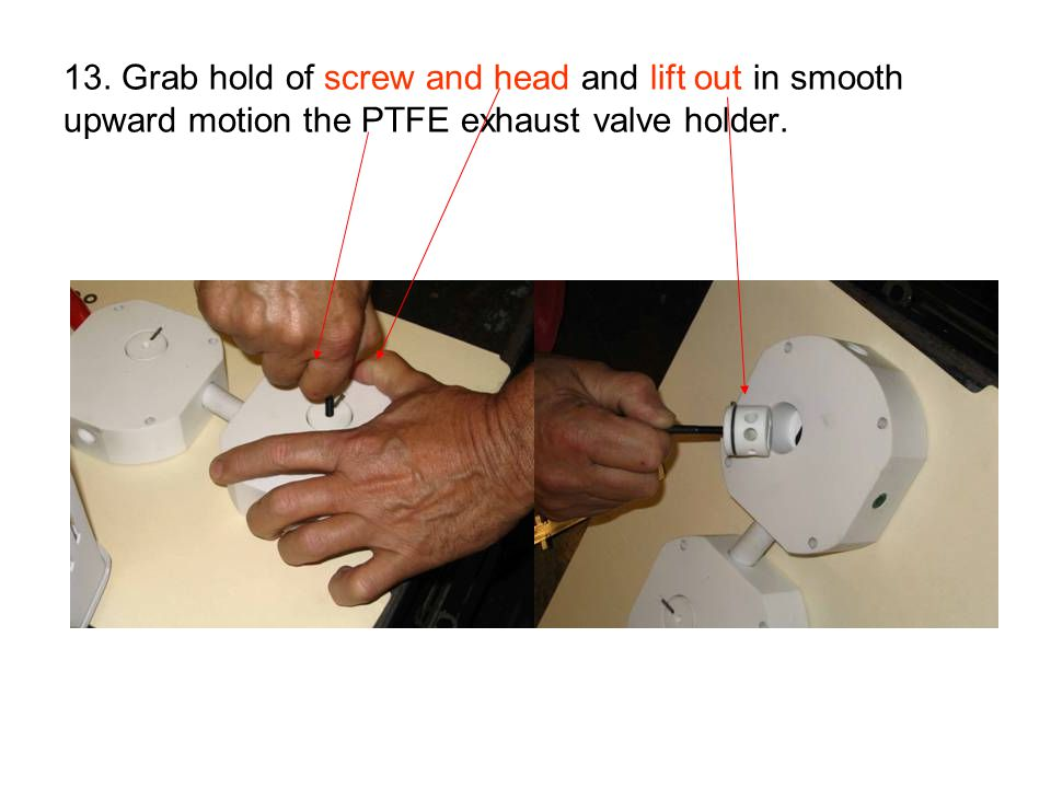 13. Grab hold of screw and head and lift out in smooth upward motion the PTFE exhaust valve holder.