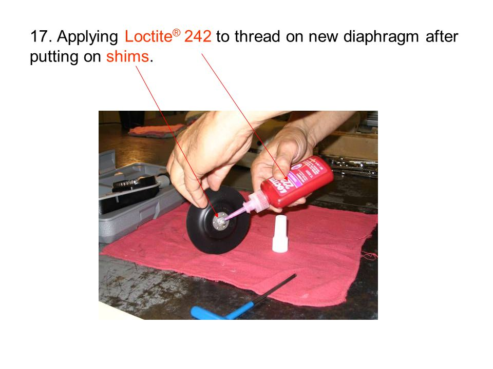 17. Applying Loctite ® 242 to thread on new diaphragm after putting on shims.