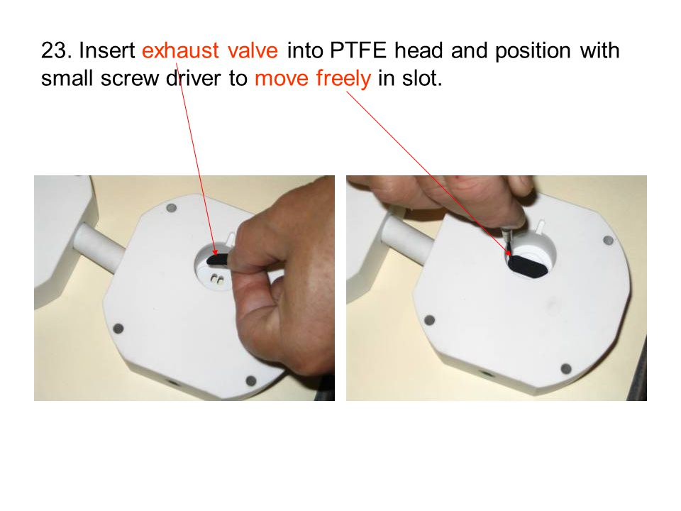 23. Insert exhaust valve into PTFE head and position with small screw driver to move freely in slot.
