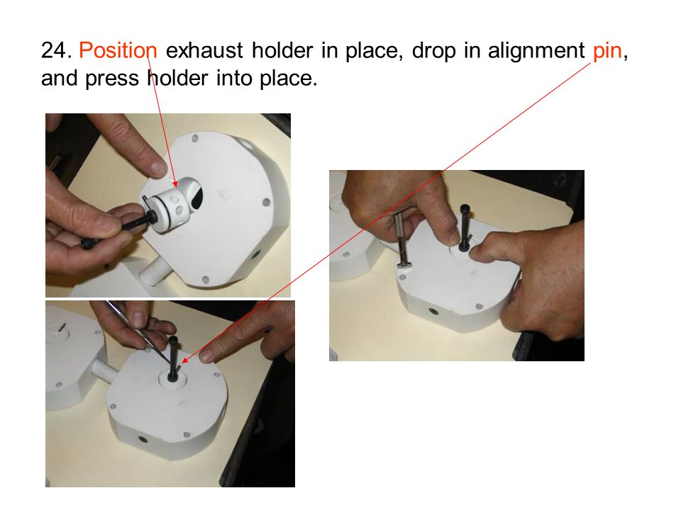 24. Position exhaust holder in place, drop in alignment pin, and press holder into place.