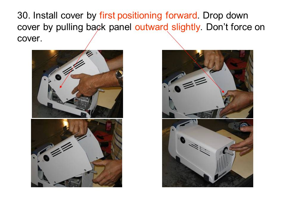 30. Install cover by first positioning forward. Drop down cover by pulling back panel outward slightly. Don't force on cover.