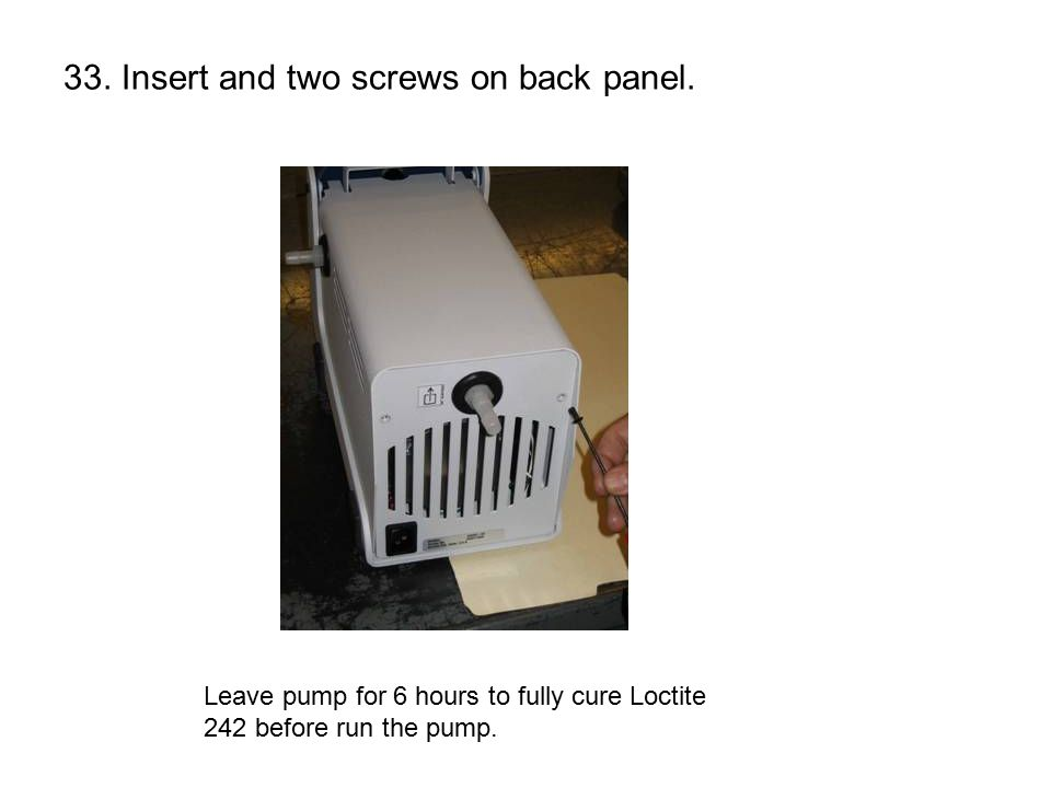 33. Insert and two screws on back panel. Leave pump for 6 hours to fully cure Loctite 242 before run the pump.