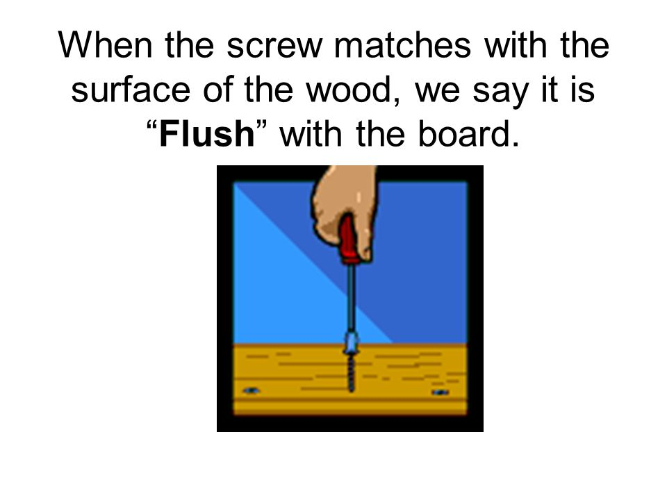 """When the screw matches with the surface of the wood, we say it is """"Flush"""" with the board."""