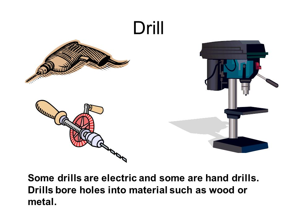 Drill Some drills are electric and some are hand drills. Drills bore holes into material such as wood or metal.
