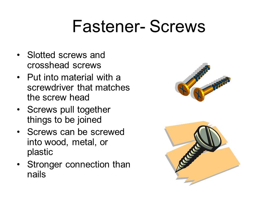Fastener- Screws Slotted screws and crosshead screws Put into material with a screwdriver that matches the screw head Screws pull together things to b
