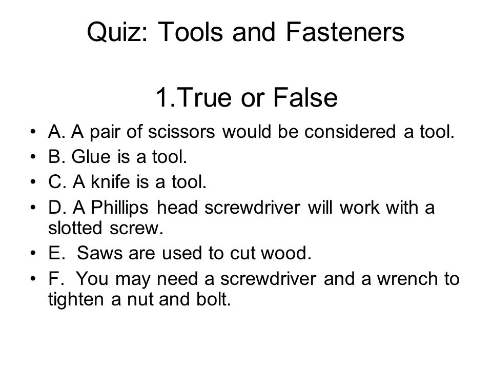 Quiz: Tools and Fasteners 1.True or False A. A pair of scissors would be considered a tool. B. Glue is a tool. C. A knife is a tool. D. A Phillips hea