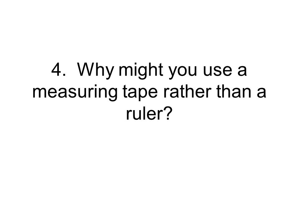 4. Why might you use a measuring tape rather than a ruler?