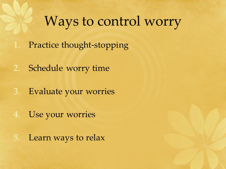 Ways to control worry 1.Practice thought-stopping 2.Schedule worry time 3.Evaluate your worries 4.Use your worries 5.Learn ways to relax
