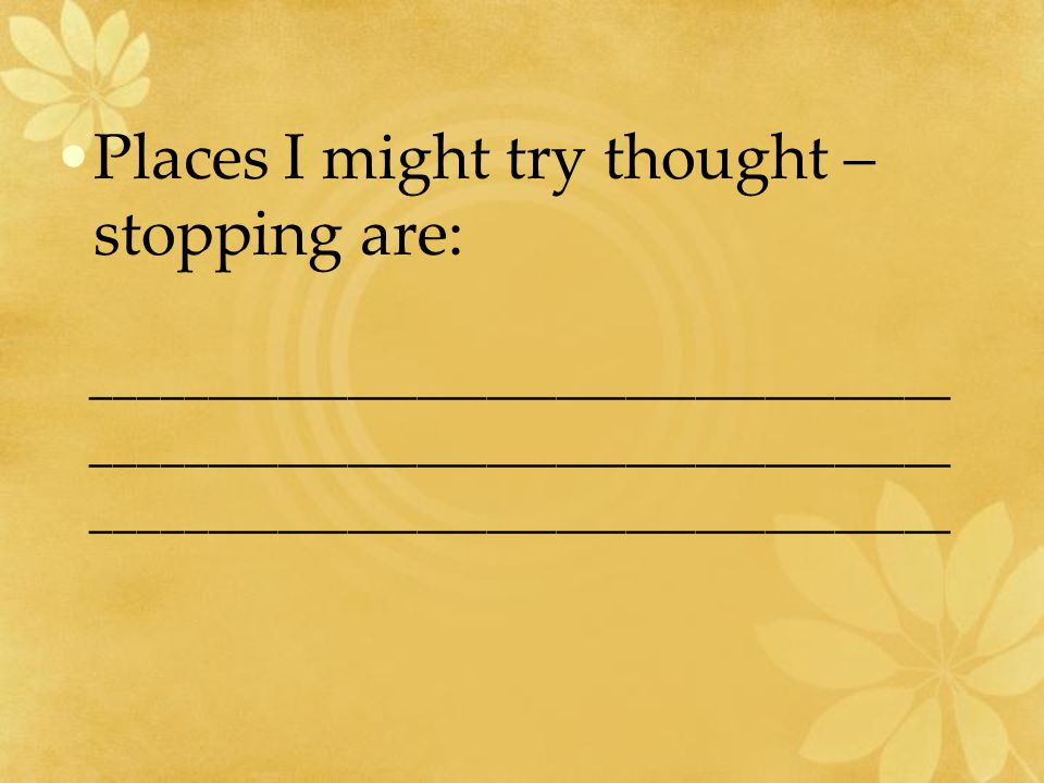 Places I might try thought – stopping are: _____________________________________