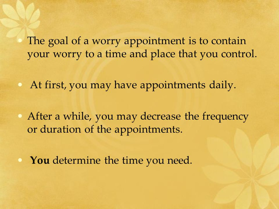 The goal of a worry appointment is to contain your worry to a time and place that you control.