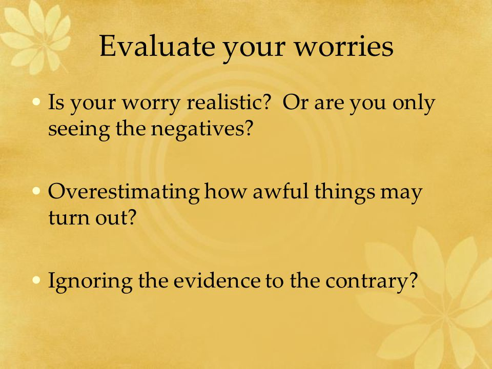Evaluate your worries Is your worry realistic. Or are you only seeing the negatives.