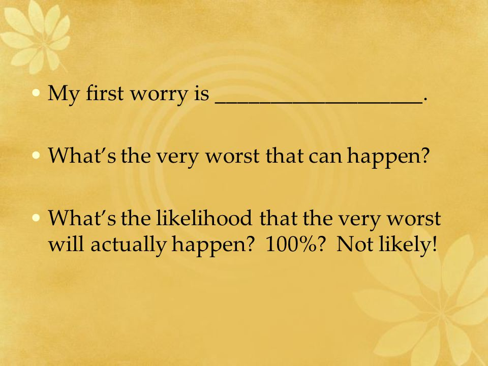 My first worry is ___________________. What's the very worst that can happen.