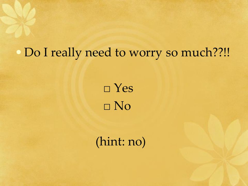 Do I really need to worry so much??!! □ Yes □ No (hint: no)