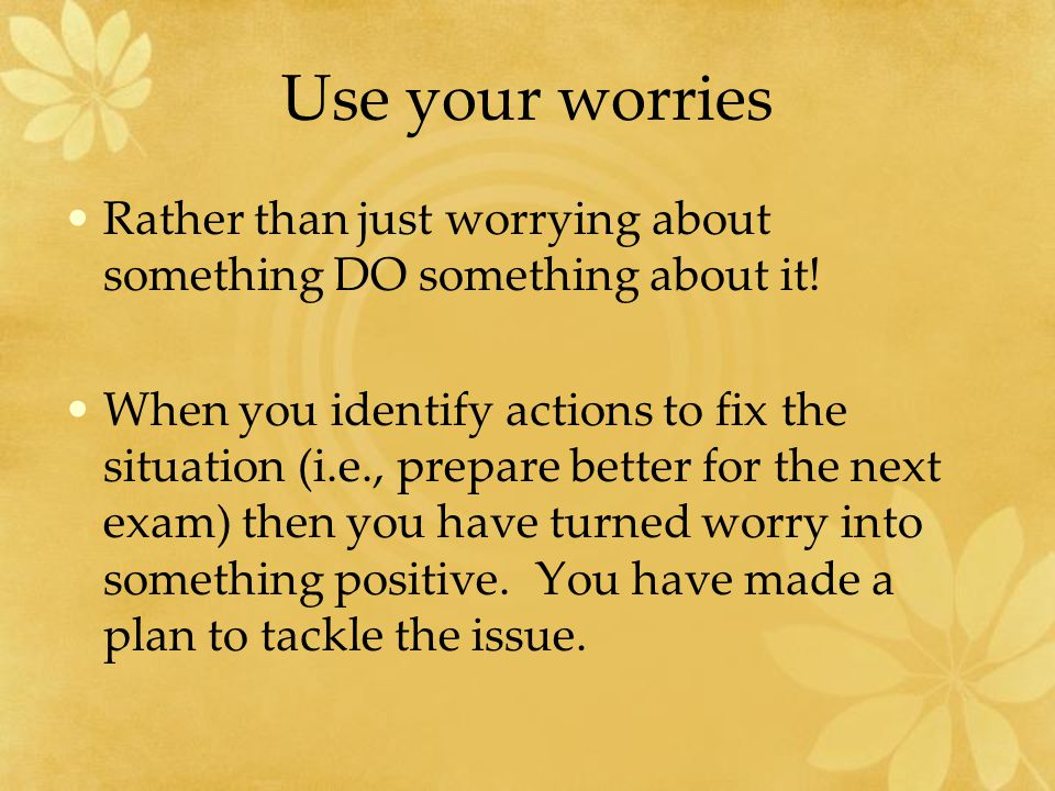 Use your worries Rather than just worrying about something DO something about it.