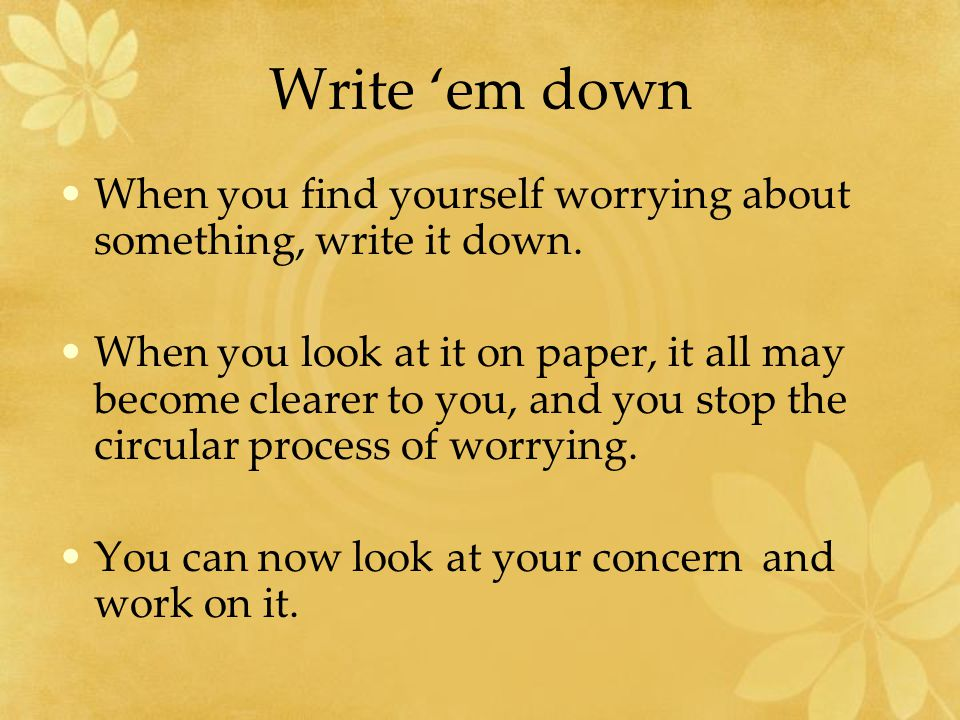 Write 'em down When you find yourself worrying about something, write it down.