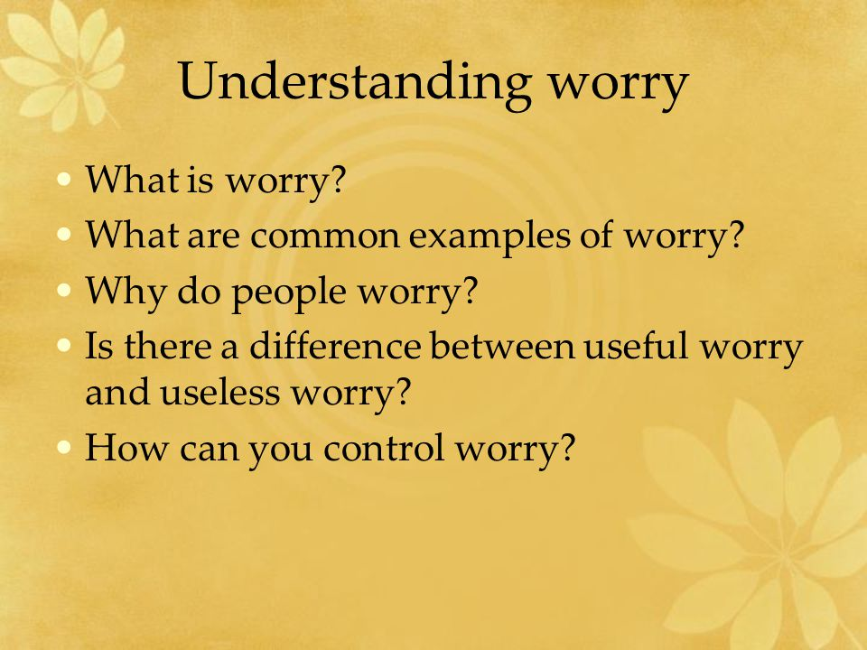 Understanding worry What is worry. What are common examples of worry.