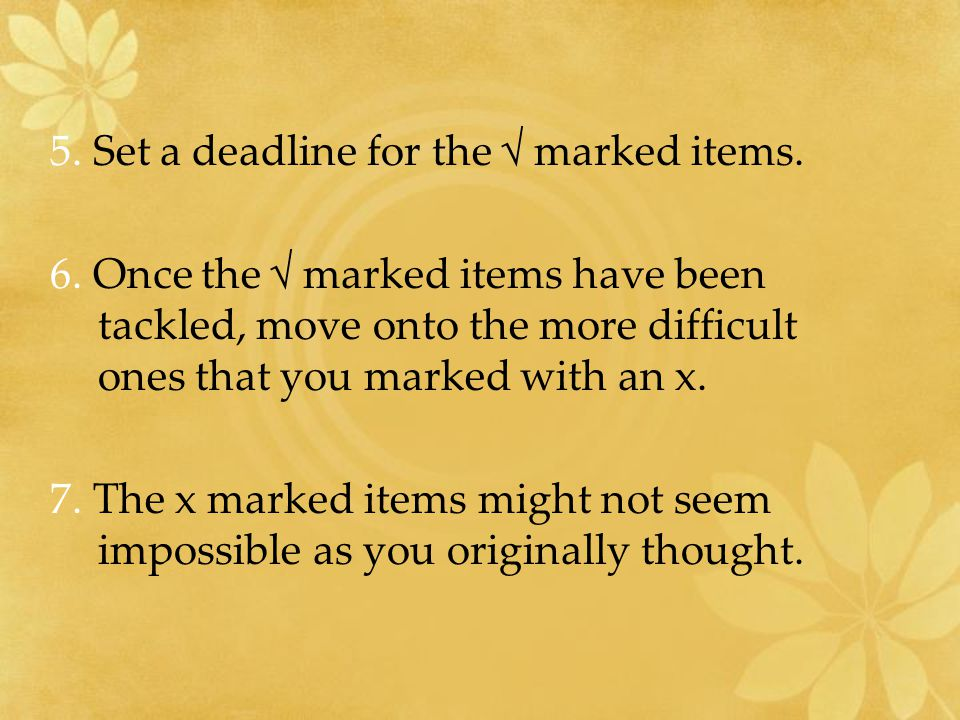 5. Set a deadline for the √ marked items. 6.