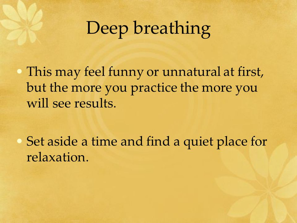 Deep breathing This may feel funny or unnatural at first, but the more you practice the more you will see results.