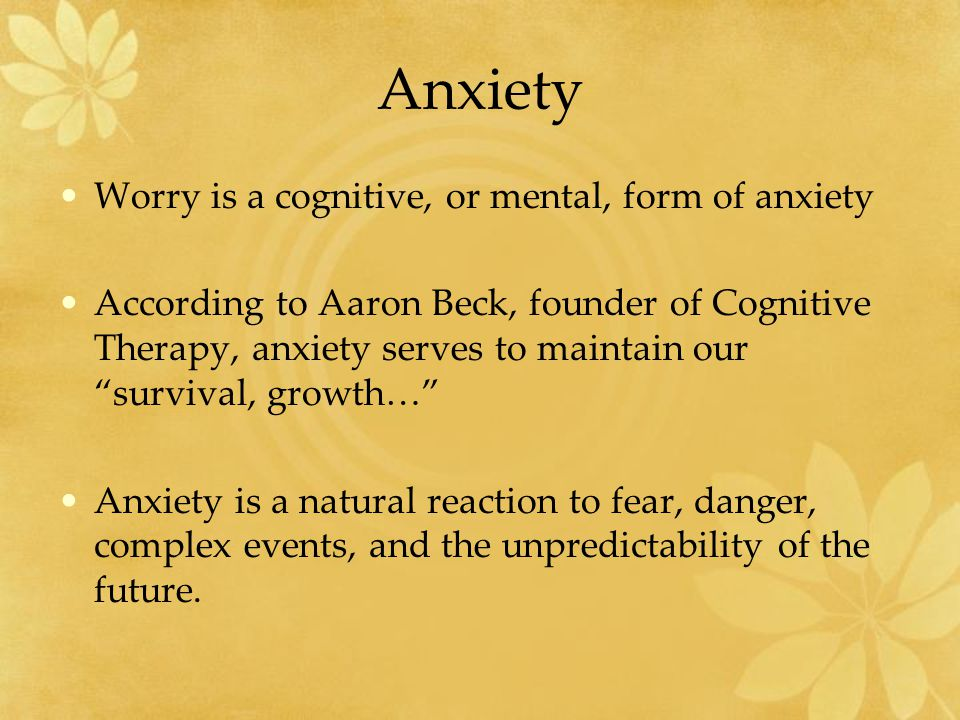 Anxiety Worry is a cognitive, or mental, form of anxiety According to Aaron Beck, founder of Cognitive Therapy, anxiety serves to maintain our survival, growth… Anxiety is a natural reaction to fear, danger, complex events, and the unpredictability of the future.