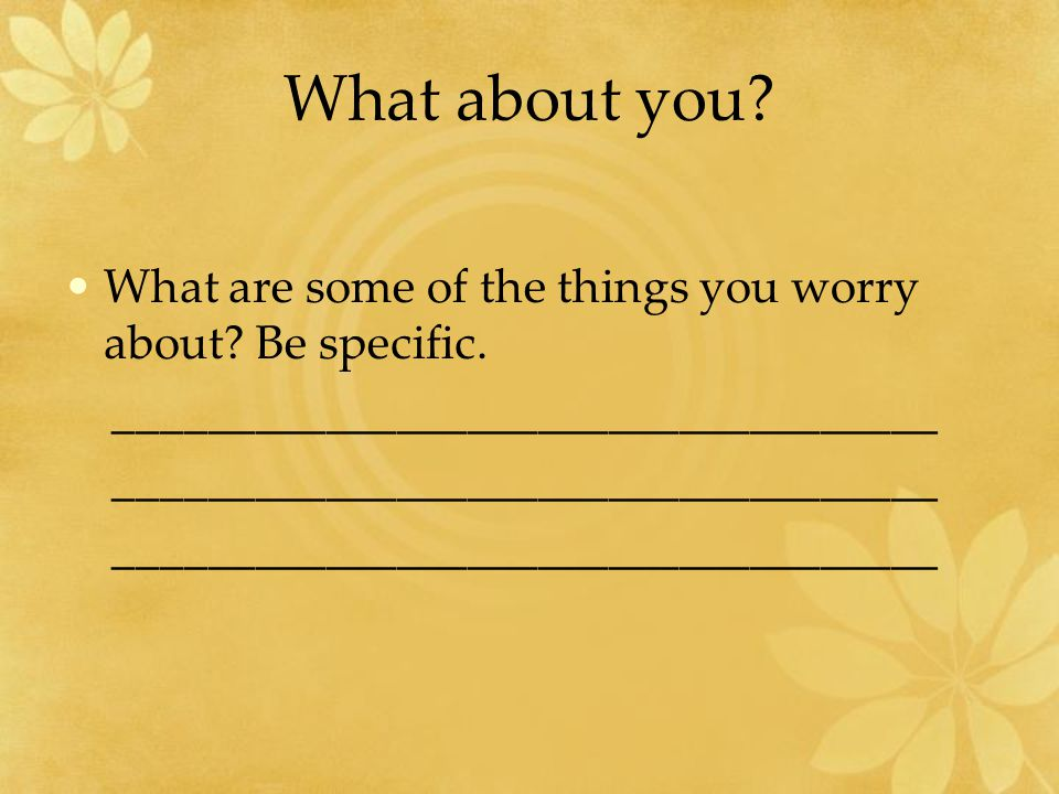 What about you. What are some of the things you worry about.