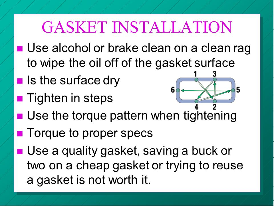 GASKET INSTALLATION n Use alcohol or brake clean on a clean rag to wipe the oil off of the gasket surface n Is the surface dry n Tighten in steps n Us