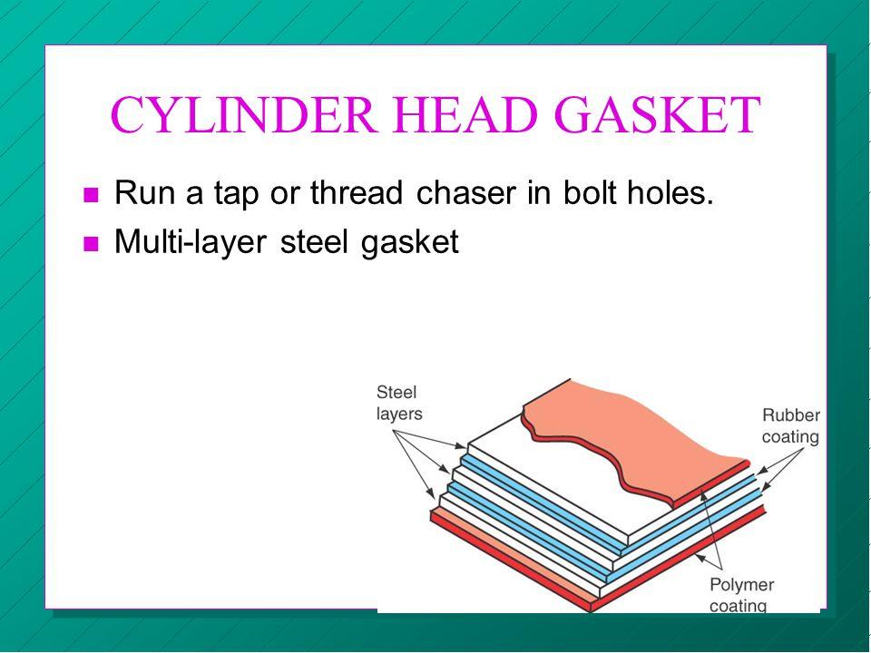 CYLINDER HEAD GASKET n Run a tap or thread chaser in bolt holes. n Multi-layer steel gasket