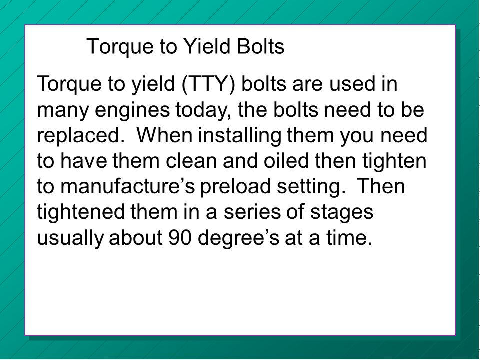 Torque to yield (TTY) bolts are used in many engines today, the bolts need to be replaced. When installing them you need to have them clean and oiled