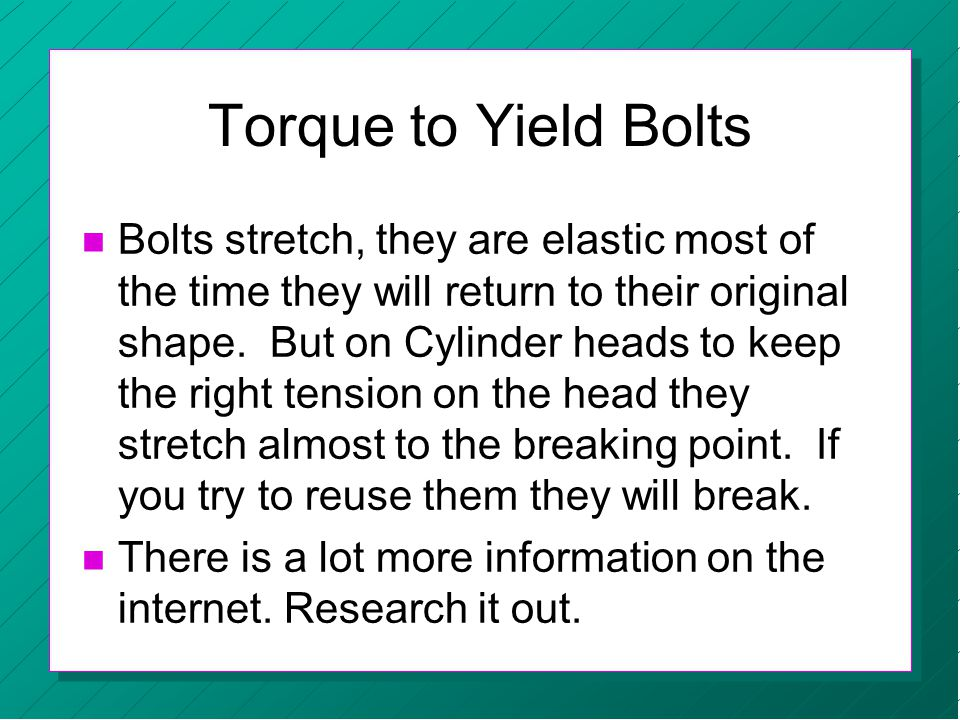 n Bolts stretch, they are elastic most of the time they will return to their original shape. But on Cylinder heads to keep the right tension on the he