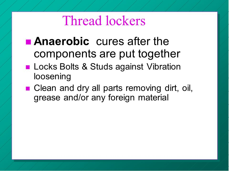 Thread lockers Anaerobic cures after the components are put together n Locks Bolts & Studs against Vibration loosening n Clean and dry all parts remov