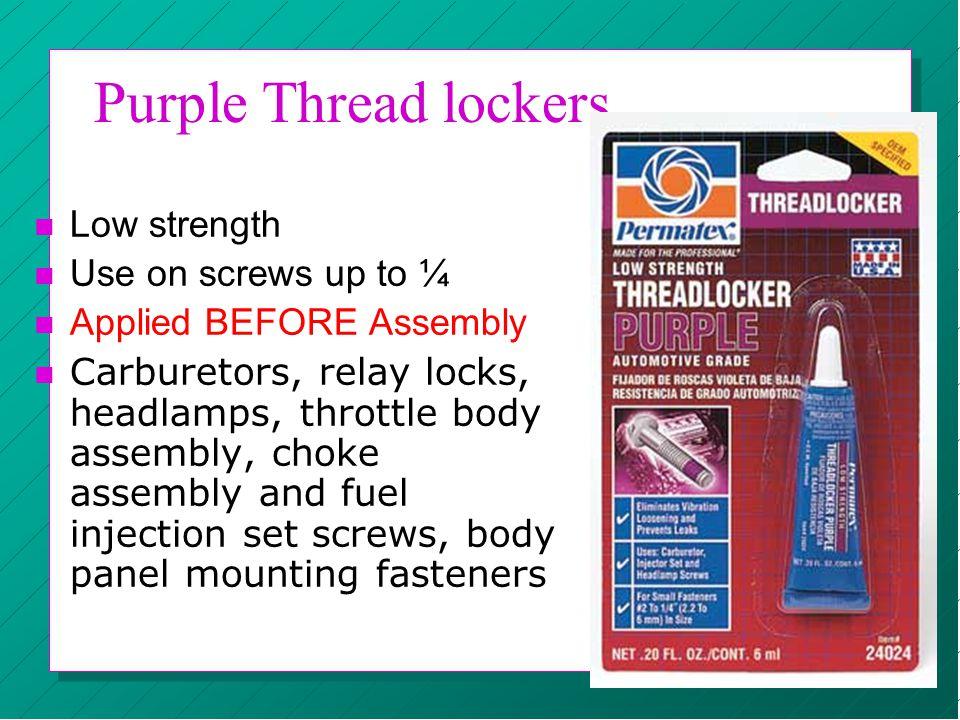 Purple Thread lockers n Low strength n Use on screws up to ¼ n Applied BEFORE Assembly n Carburetors, relay locks, headlamps, throttle body assembly,