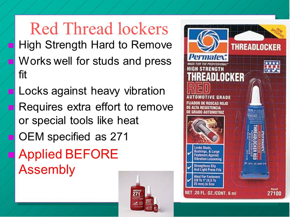 Red Thread lockers n High Strength Hard to Remove n Works well for studs and press fit n Locks against heavy vibration n Requires extra effort to remo