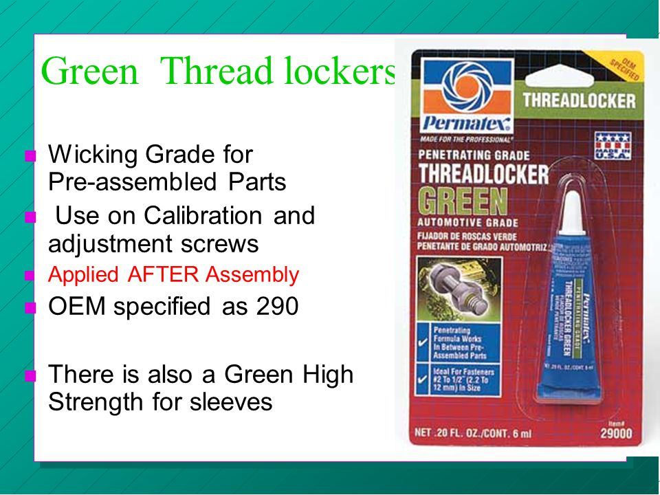 Green Thread lockers n Wicking Grade for Pre-assembled Parts n Use on Calibration and adjustment screws n Applied AFTER Assembly n OEM specified as 29