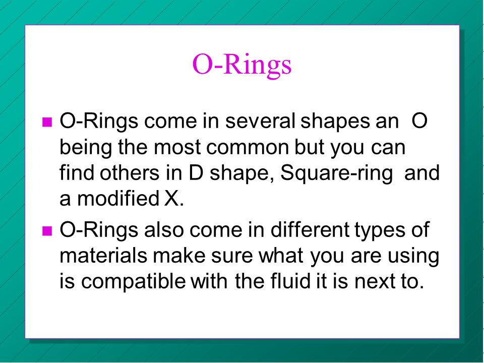 O-Rings n O-Rings come in several shapes an O being the most common but you can find others in D shape, Square-ring and a modified X. n O-Rings also c