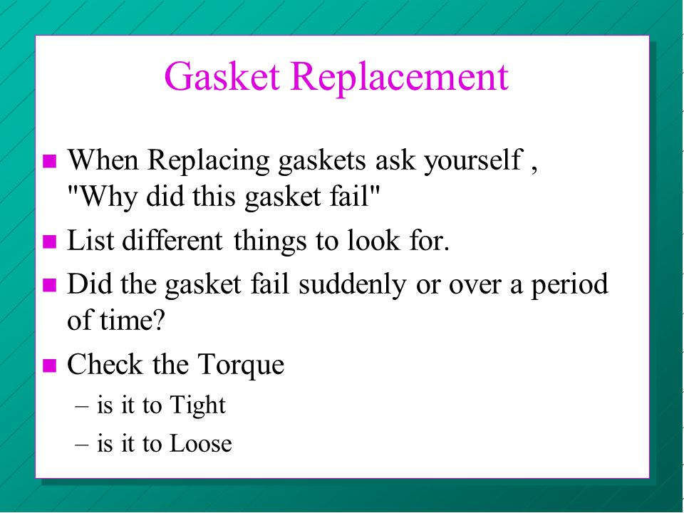 n When Replacing gaskets ask yourself,