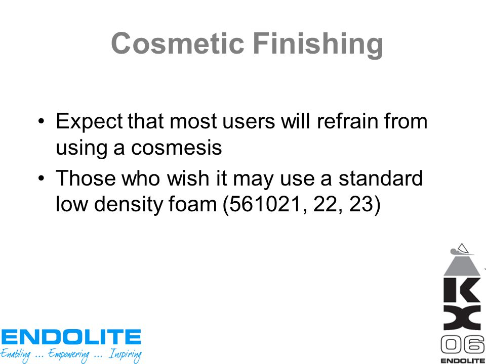 Cosmetic Finishing Expect that most users will refrain from using a cosmesis Those who wish it may use a standard low density foam (561021, 22, 23)