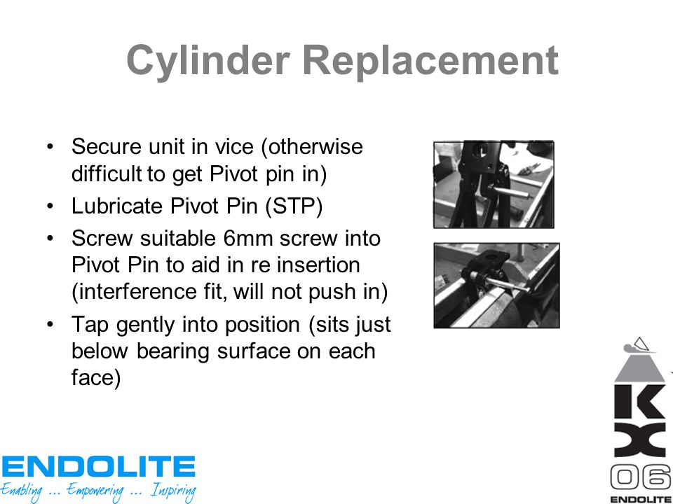 Cylinder Replacement Secure unit in vice (otherwise difficult to get Pivot pin in) Lubricate Pivot Pin (STP) Screw suitable 6mm screw into Pivot Pin t