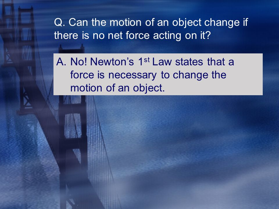 Q. Can the motion of an object change if there is no net force acting on it? A.No! Newton's 1 st Law states that a force is necessary to change the mo