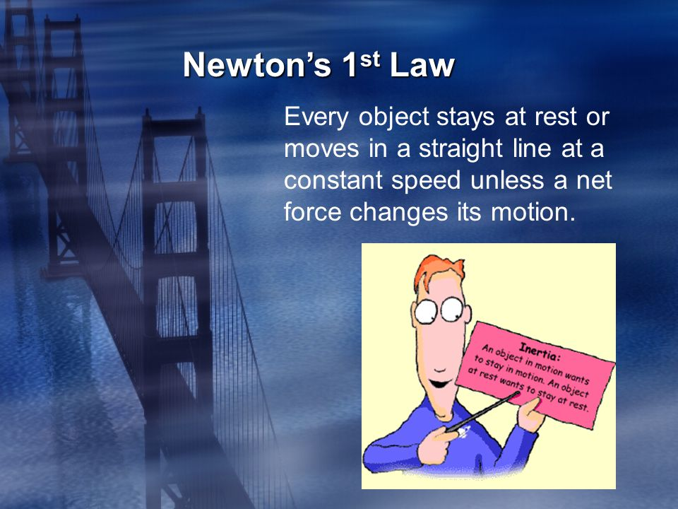 Every object stays at rest or moves in a straight line at a constant speed unless a net force changes its motion.